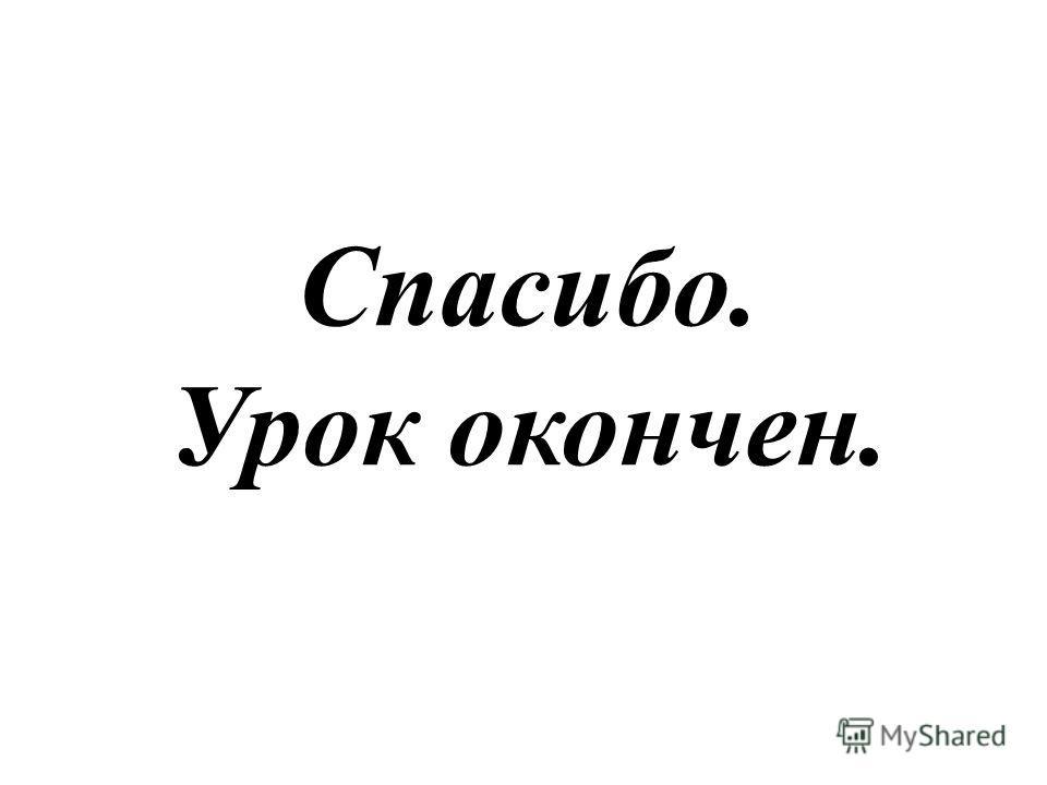 Спасибо. Урок окончен.