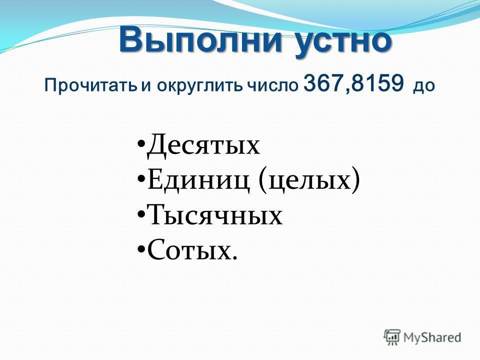 Прочитать и округлить число 367,8159 до Выполни устно Десятых Единиц (целых) Тысячных Сотых.