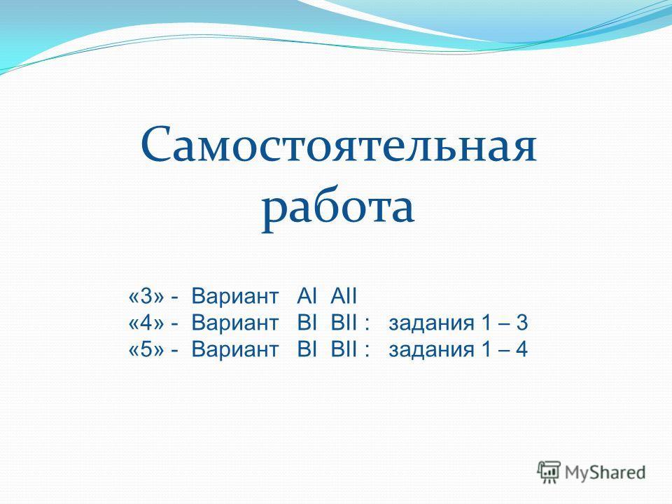 Самостоятельная работа «3» - Вариант АI АII «4» - Вариант ВI ВII : задания 1 – 3 «5» - Вариант ВI ВII : задания 1 – 4