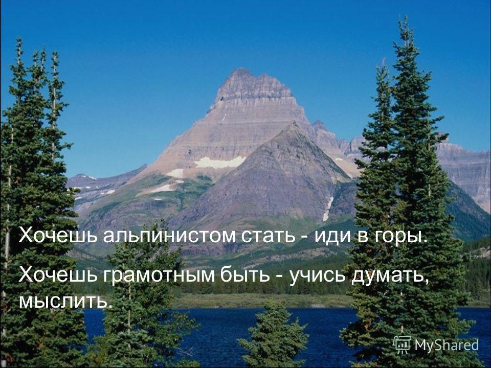 Хочешь альпинистом стать - иди в горы. Хочешь грамотным быть - учись думать, мыслить.
