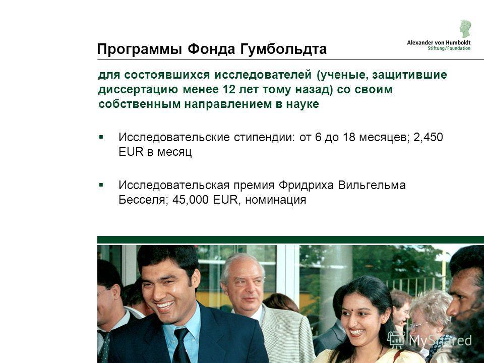 Программы Фонда Гумбольдта для состоявшихся исследователей (ученые, защитившие диссертацию менее 12 лет тому назад) со своим собственным направлением в науке Исследовательские стипендии: от 6 до 18 месяцев; 2,450 EUR в месяц Исследовательская премия