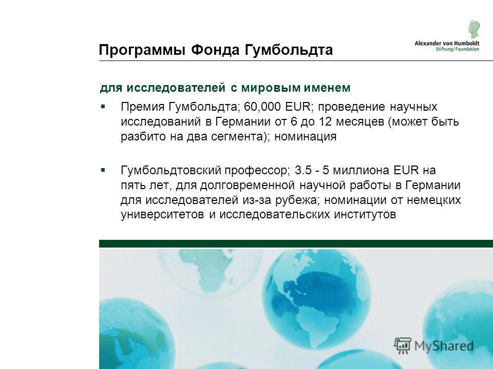 Программы Фонда Гумбольдта для исследователей с мировым именем Премия Гумбольдта; 60,000 EUR; проведение научных исследований в Германии от 6 до 12 месяцев (может быть разбито на два сегмента); номинация Гумбольдтовский профессор; 3.5 - 5 миллиона EU