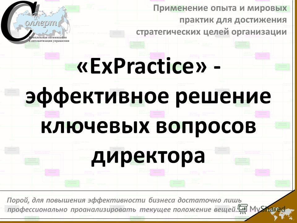 Применение опыта и мировых практик для достижения стратегических целей организации Порой, для повышения эффективности бизнеса достаточно лишь профессионально проанализировать текущее положение вещей… «ExPractice» - эффективное решение ключевых вопрос