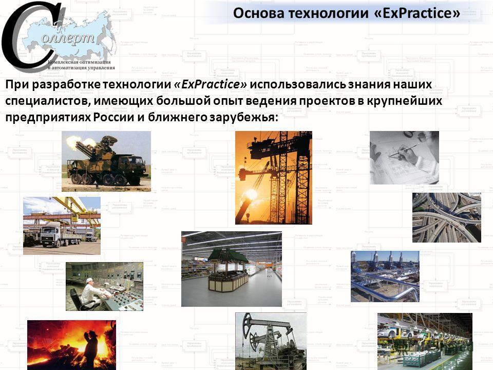 Основа технологии «ExPractice» При разработке технологии «ExPractice» использовались знания наших специалистов, имеющих большой опыт ведения проектов в крупнейших предприятиях России и ближнего зарубежья: