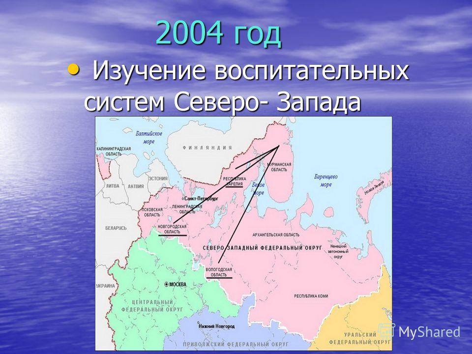 2004 год 2004 год Изучение воспитательных систем Северо- Запада Изучение воспитательных систем Северо- Запада