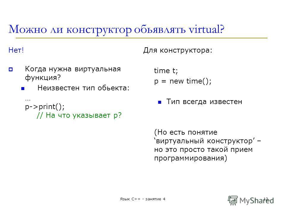 Можно ли конструктор обьявлять virtual? Нет! Когда нужна виртуальная функция? Неизвестен тип обьекта: … p->print(); // На что указывает p? Для конструктора: time t; p = new time(); Тип всегда известен (Но есть понятиевиртуальный конструктор – но это