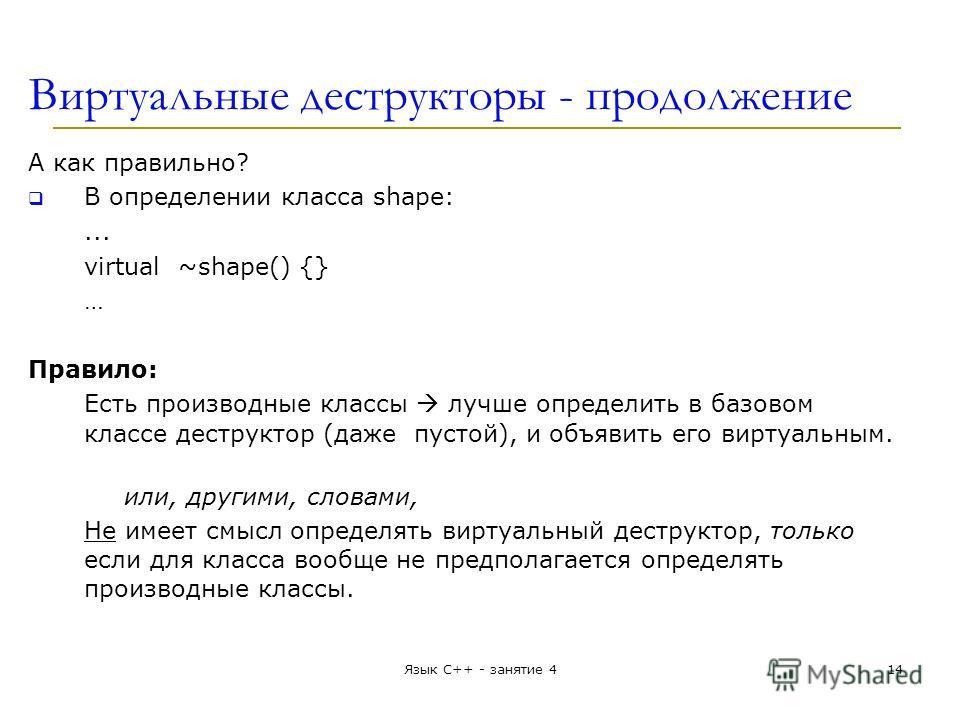 Виртуальные деструкторы - продолжение А как правильно? В определении класса shape:... virtual ~shape() {} … Правило: Есть производные классы лучше определить в базовом классе деструктор (даже пустой), и объявить его виртуальным. или, другими, словами