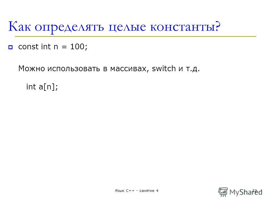 Как определять целые константы? const int n = 100; Можно использовать в массивах, switch и т.д. int a[n]; Язык С++ - занятие 423