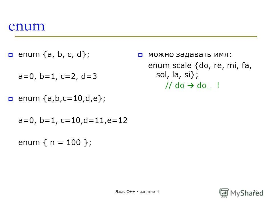 enum enum {a, b, c, d}; a=0, b=1, c=2, d=3 enum {a,b,c=10,d,e}; a=0, b=1, c=10,d=11,e=12 enum { n = 100 }; можно задавать имя: enum scale {do, re, mi, fa, sol, la, si}; // do do_ ! Язык С++ - занятие 424