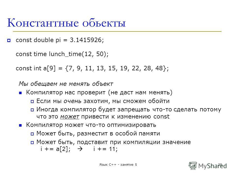 Константные обьекты const double pi = 3.1415926; const time lunch_time(12, 50); const int a[9] = {7, 9, 11, 13, 15, 19, 22, 28, 48}; Мы обещаем не менять объект Компилятор нас проверит (не даст нам менять) Если мы очень захотим, мы сможем обойти Иног
