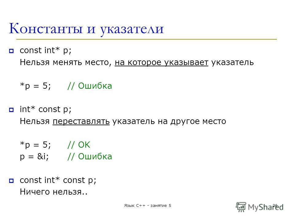 Константы и указатели const int* p; Нельзя менять место, на которое указывает указатель *p = 5;// Ошибка int* const p; Нельзя переставлять указатель на другое место *p = 5;// OK p = &i;// Ошибка const int* const p; Ничего нельзя.. Язык С++ - занятие