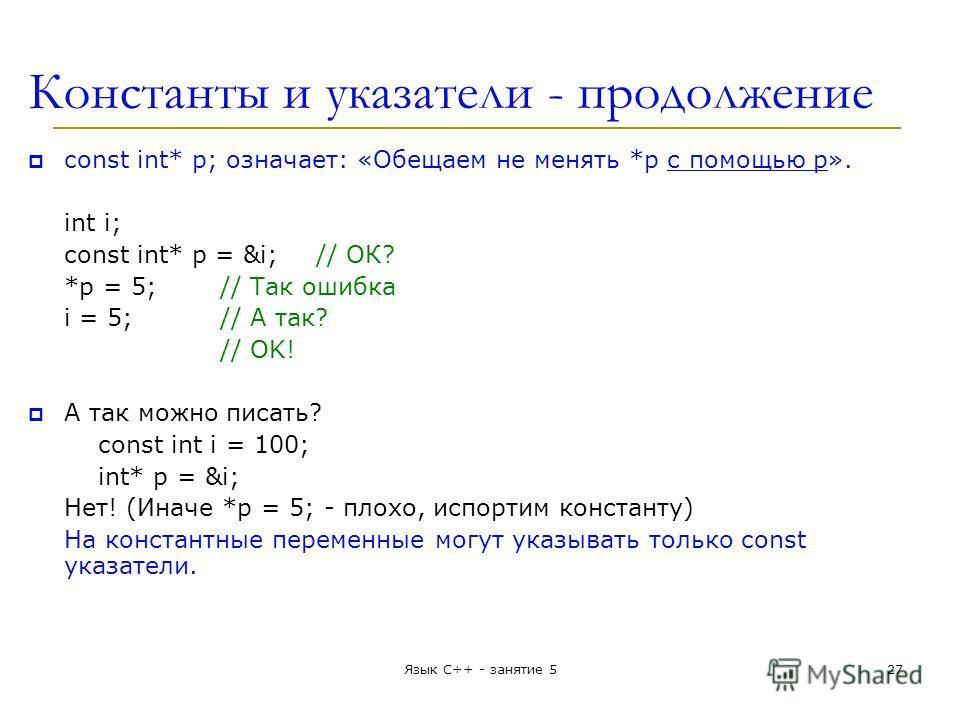 Константы и указатели - продолжение const int* p; означает: «Обещаем не менять *p с помощью p». int i; const int* p = &i;// ОК? *p = 5;// Так ошибка i = 5;// А так? // OK! А так можно писать? const int i = 100; int* p = &i; Нет! (Иначе *p = 5; - плох