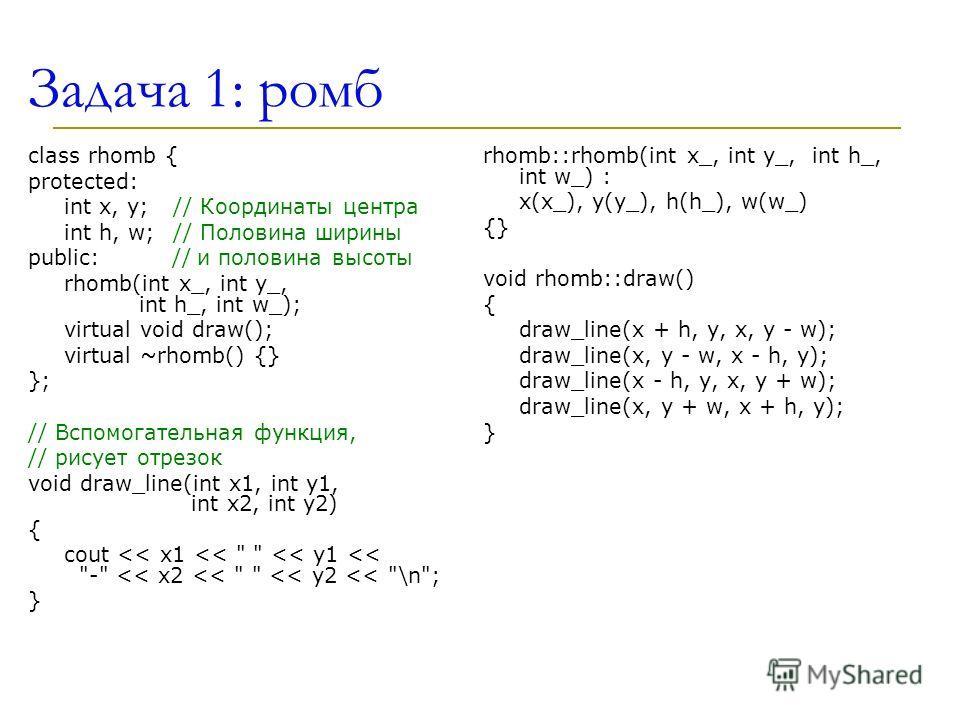 Задача 1: ромб class rhomb { protected: int x, y; // Координаты центра int h, w; // Половина ширины public: // и половина высоты rhomb(int x_, int y_, int h_, int w_); virtual void draw(); virtual ~rhomb() {} }; // Вспомогательная функция, // рисует