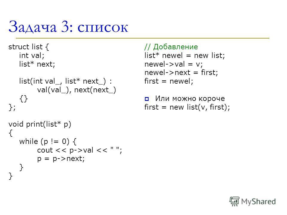 Задача 3: список struct list { int val; list* next; list(int val_, list* next_) : val(val_), next(next_) {} }; void print(list* p) { while (p != 0) { cout val next; } } // Добавление list* newel = new list; newel->val = v; newel->next = first; first