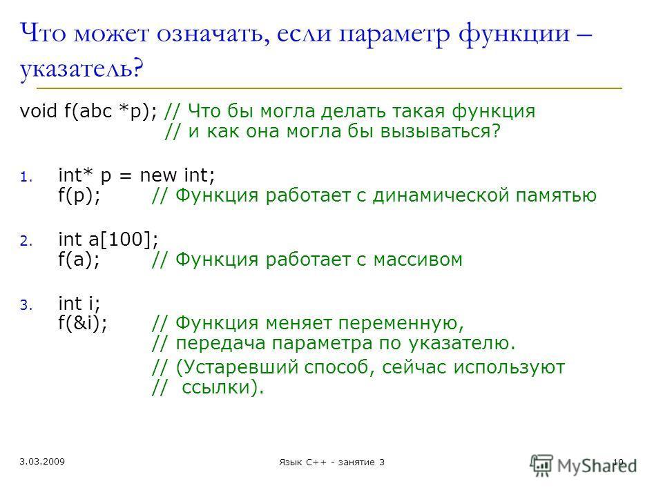 Что может означать, если параметр функции – указатель? void f(abc *p); // Что бы могла делать такая функция // и как она могла бы вызыват ь ся? 1. int* p = new int; f(p);// Функция работает с динамической памятью 2. int a[100]; f(a);// Функция работа