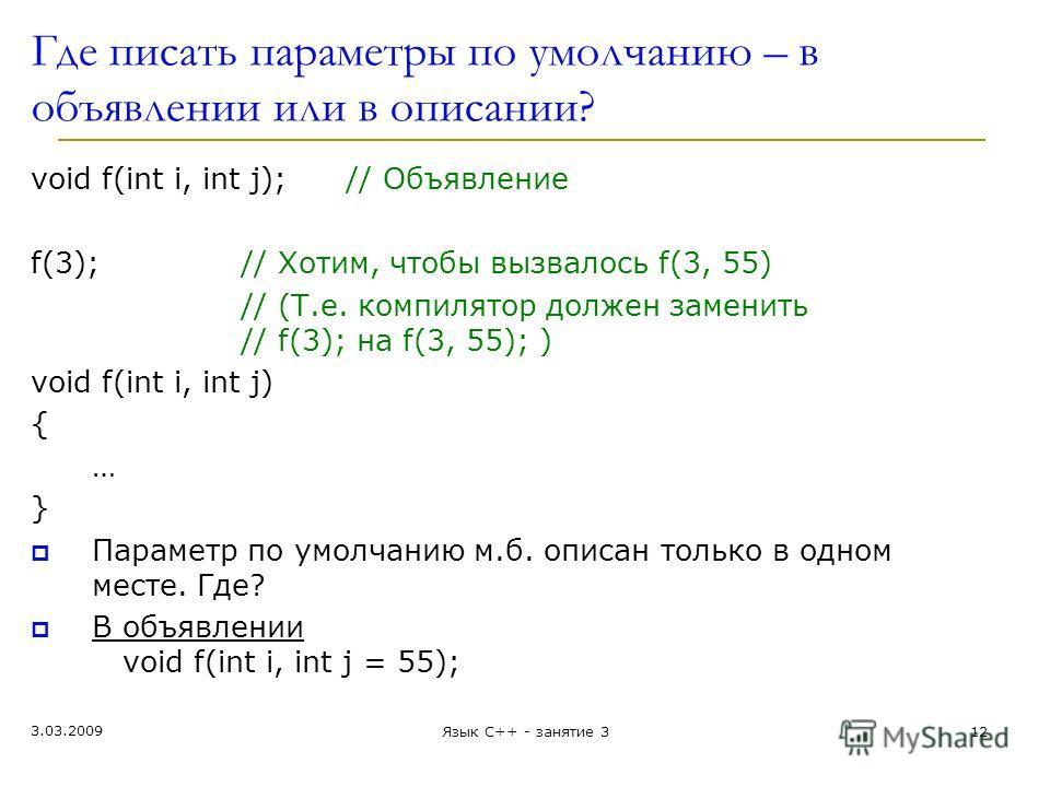 Где писать параметры по умолчанию – в объявлении или в описании? void f(int i, int j); // Объявление f(3);// Хотим, чтобы вызвалось f(3, 55) // (Т.е. компилятор должен заменить // f(3); на f(3, 55); ) void f(int i, int j) { … } Параметр по умолчанию