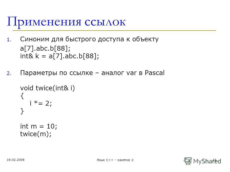 Применения ссылок 1. Синоним для быстрого доступа к объекту а[7].abc.b[88]; int& k = а[7].abc.b[88]; 2. Параметры по ссылке – аналог var в Pascal void twice(int& i) { i *= 2; } int m = 10; twice(m); 19.02.2008 Язык С++ - занятие 215