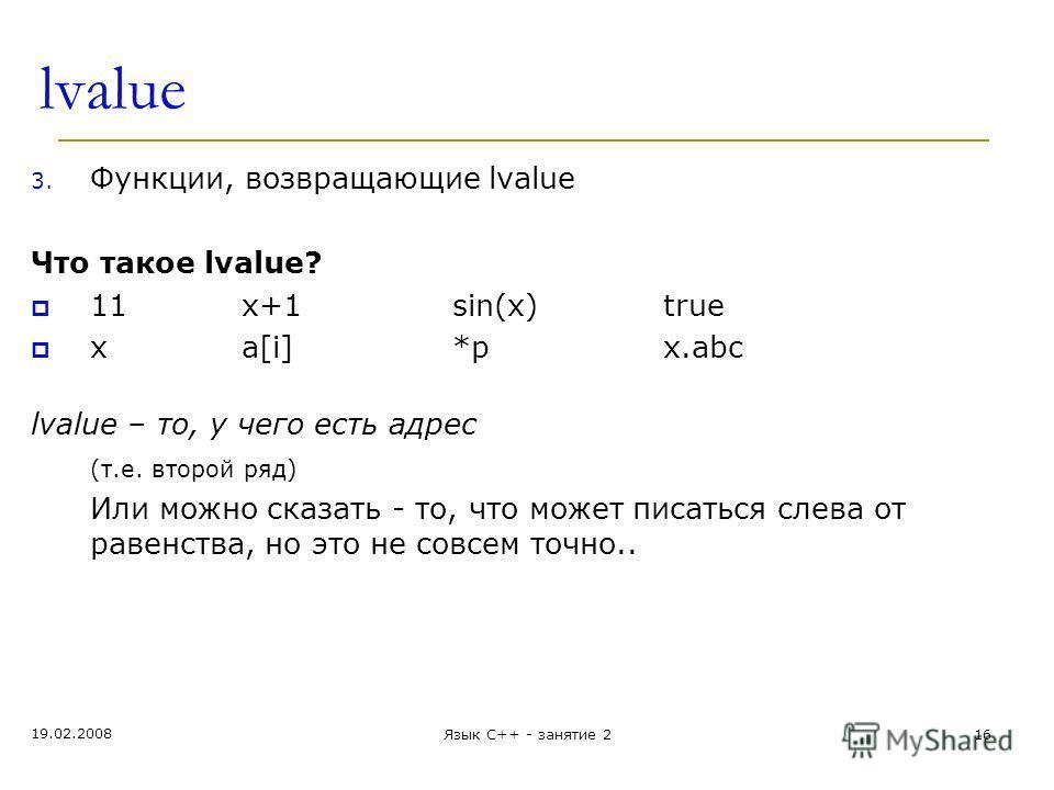 lvalue 3. Функции, возвращающие lvalue Что такое lvalue? 11x+1sin(x)true xa[i]*px.abc lvalue – то, у чего есть адрес (т.е. второй ряд) Или можно сказать - то, что может писаться слева от равенства, но это не совсем точно.. 19.02.2008 Язык С++ - занят