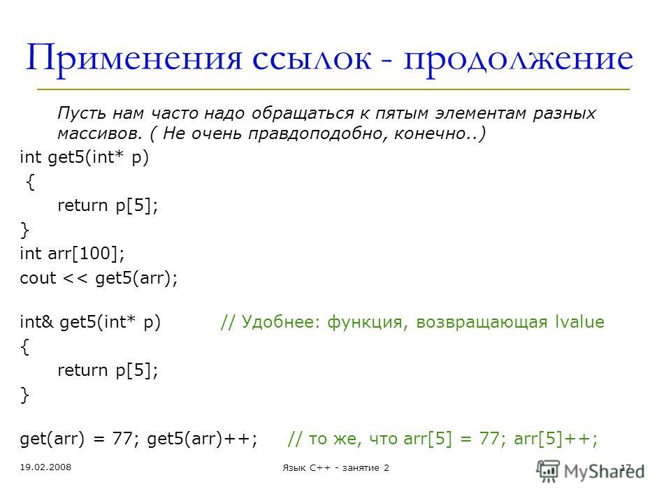 Применения ссылок - продолжение Пусть нам часто надо обращаться к пятым элементам разных массивов. ( Не очень правдоподобно, конечно..) int get5(int* p) { return p[5]; } int arr[100]; cout