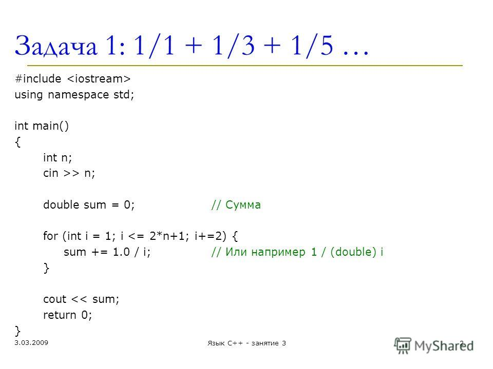 Задача 1: 1/1 + 1/3 + 1/5 … #include using namespace std; int main() { int n; cin >> n; double sum = 0;// Сумма for (int i = 1; i