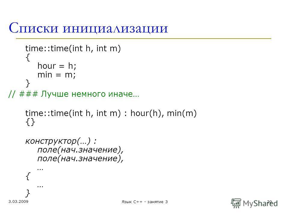 Списки инициализации time::time(int h, int m) { hour = h; min = m; } // ### Лучше немного иначе… time::time(int h, int m) : hour(h), min(m) {} конструктор(…) : поле(нач.значение), поле(нач.значение), … { … } 3.03.2009 20Язык С++ - занятие 3