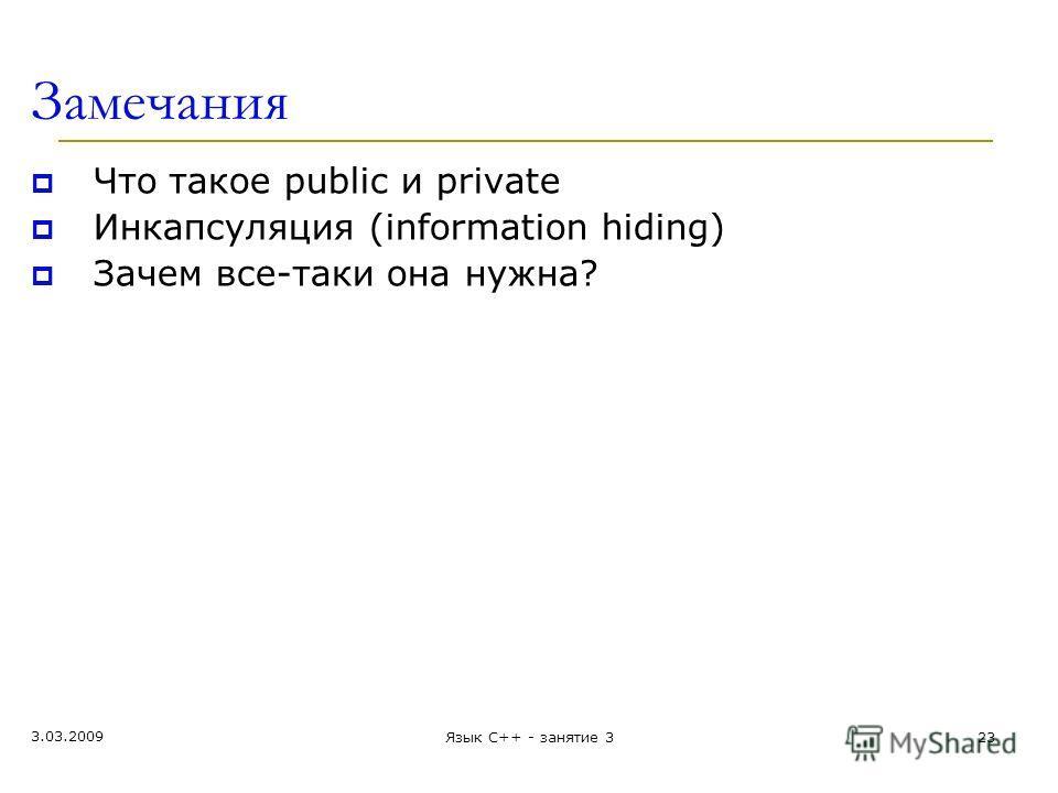 Замечания Что такое public и private Инкапсуляция (information hiding) Зачем все-таки она нужна? 3.03.2009 23Язык С++ - занятие 3