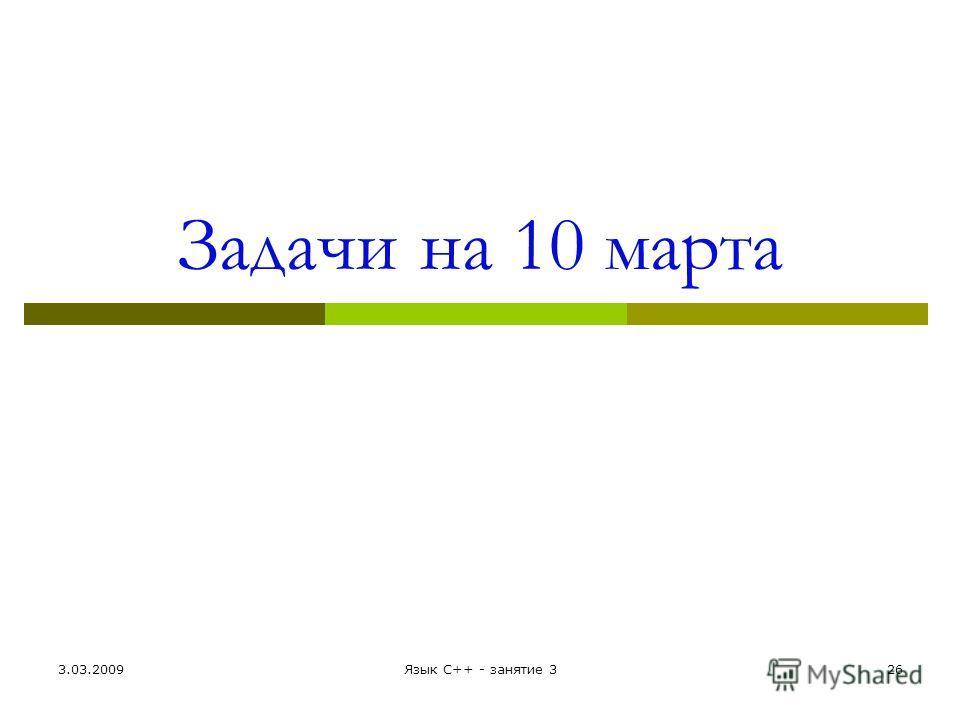 Задачи на 10 марта 3.03.2009Язык С++ - занятие 326