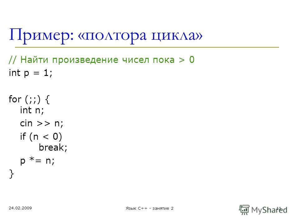 Пример: «полтора цикла» // Найти произведение чисел пока > 0 int p = 1; for (;;) { int n; cin >> n; if (n < 0) break; p *= n; } 24.02.2009 Язык С++ - занятие 211