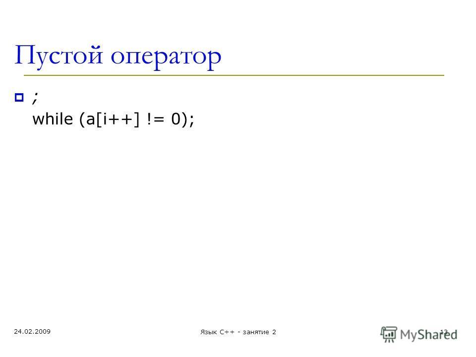 Пустой оператор ; while (a[i++] != 0); 24.02.2009 Язык С++ - занятие 213