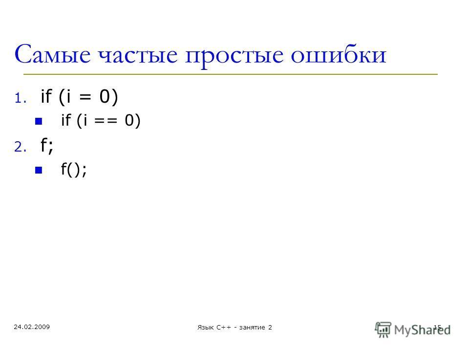 Самые частые простые ошибки 1. if (i = 0) if (i == 0) 2. f; f(); 24.02.2009 Язык С++ - занятие 215