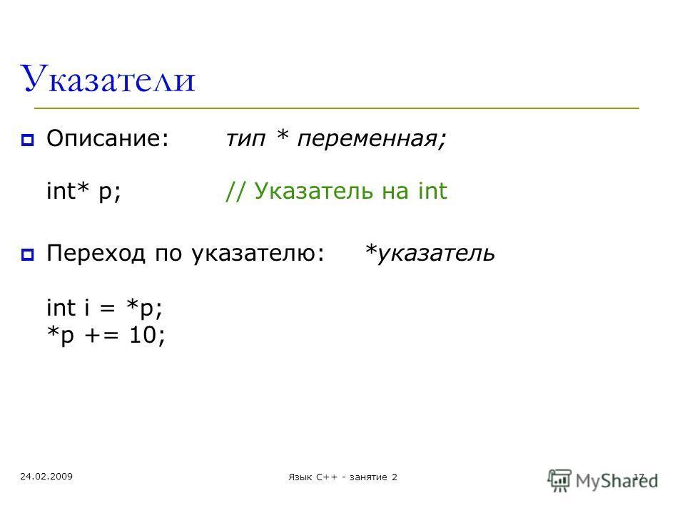 24.02.2009 Язык С++ - занятие 217 Указатели Описание:тип * переменная; int* p;// Указатель на int Переход по указателю:*указатель int i = *p; *p += 10;
