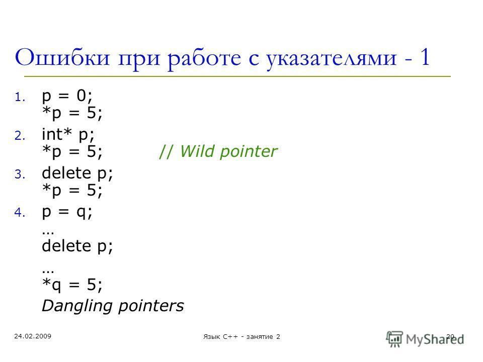 24.02.2009 Язык С++ - занятие 220 Ошибки при работе с указателями - 1 1. p = 0; *p = 5; 2. int* p; *p = 5;// Wild pointer 3. delete p; *p = 5; 4. p = q; … delete p; … *q = 5; Dangling pointers