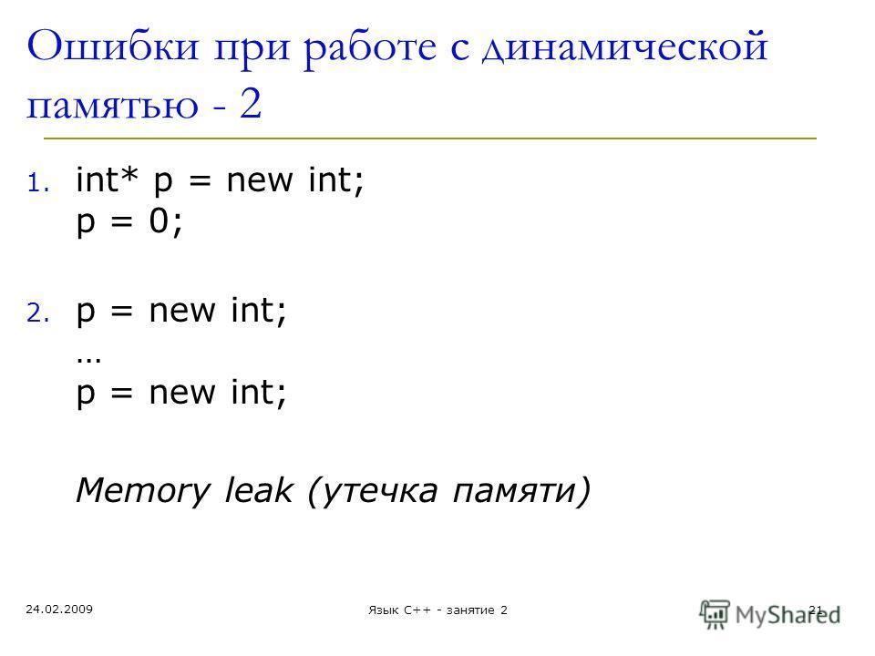 24.02.2009 Язык С++ - занятие 221 Ошибки при работе с динамической памятью - 2 1. int* p = new int; p = 0; 2. p = new int; … p = new int; Memory leak (утечка памяти)