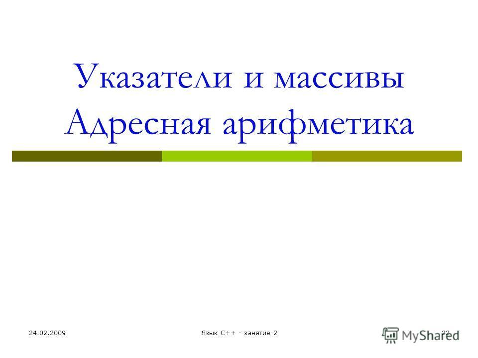 Указатели и массивы Адресная арифметика 24.02.2009Язык С++ - занятие 222
