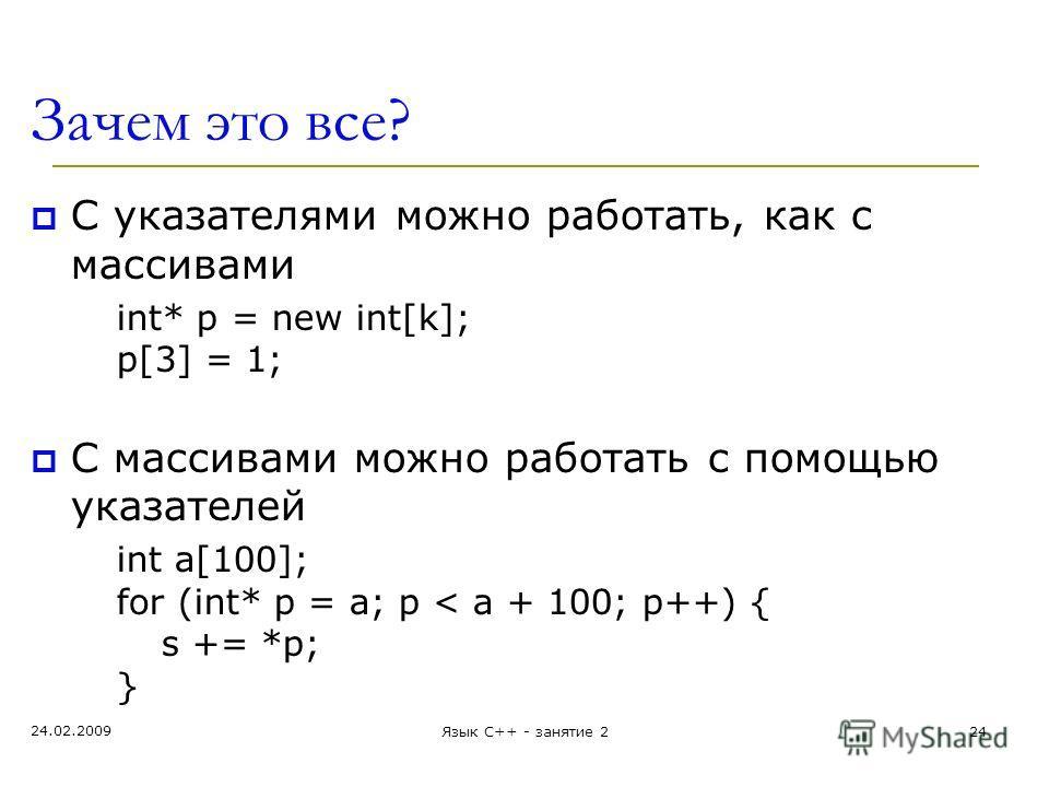 Зачем это все? С указателями можно работать, как с массивами int* p = new int[k]; p[3] = 1; С массивами можно работать с помощью указателей int a[100]; for (int* p = а; p < a + 100; p++) { s += *p; } 24.02.2009 Язык С++ - занятие 224