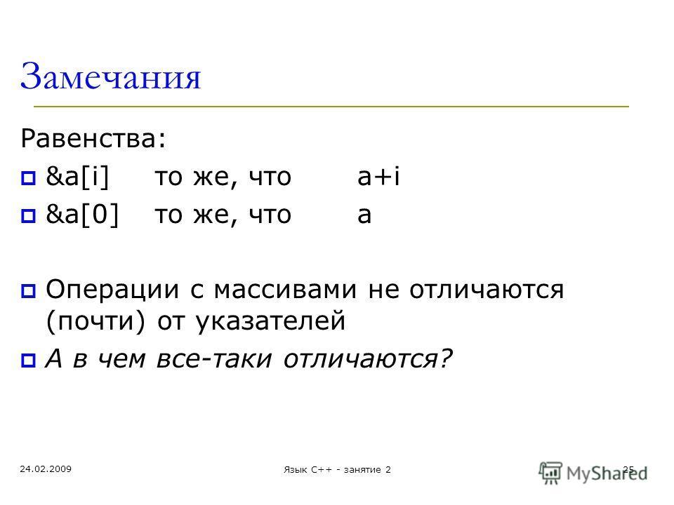 Замечания Равенства: &a[i] то же, чтоа+i &a[0]то же, чтоа Операции с массивами не отличаются (почти) от указателей А в чем все-таки отличаются? 24.02.2009 Язык С++ - занятие 225