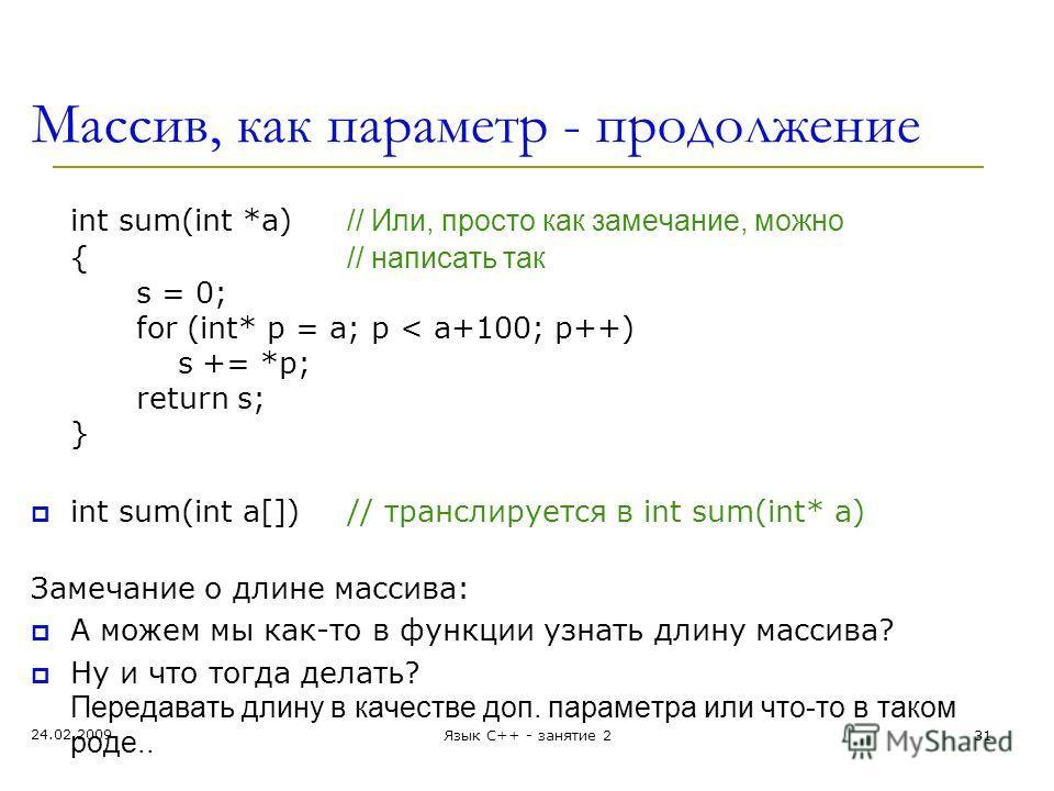 Массив, как параметр - продолжение int sum(int *a) // Или, просто как замечание, можно { // написать так s = 0; for (int* p = a; p < a+100; p++) s += *p; return s; } int sum(int a[])// транслируется в int sum(int* a) Замечание о длине массива: А може