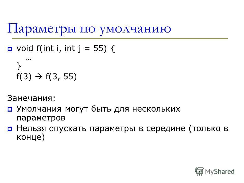 Параметры по умолчанию void f(int i, int j = 55) { … } f(3) f(3, 55) Замечания: Умолчания могут быть для нескольких параметров Нельзя опускать параметры в середине (только в конце)