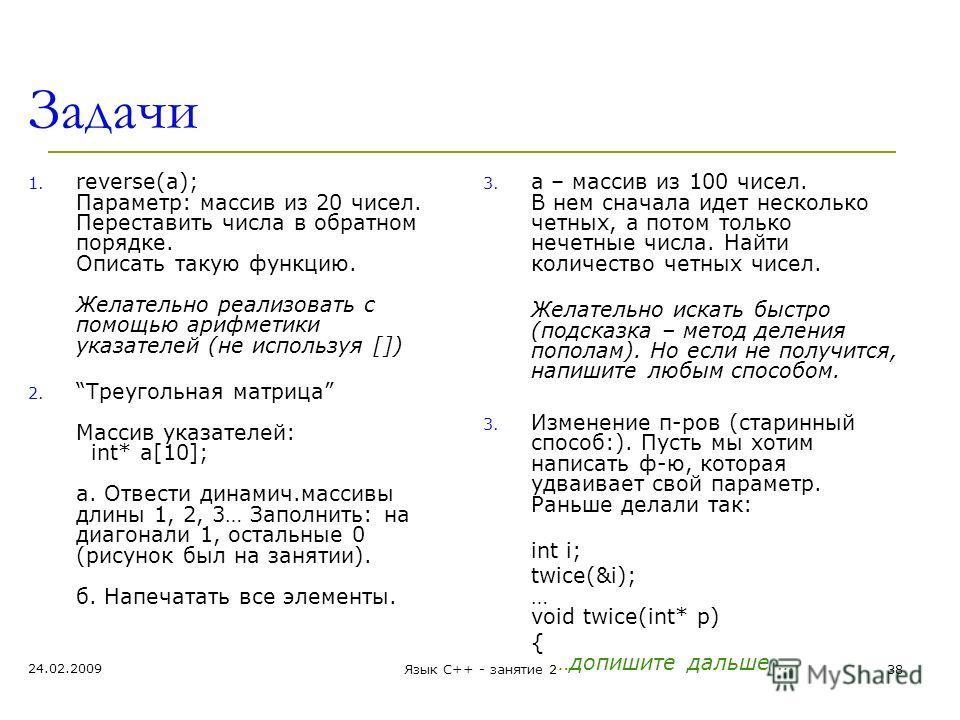 Задачи 1. reverse(a); Параметр: массив из 20 чисел. Переставить числа в обратном порядке. Описать такую функцию. Желательно реализовать с помощью арифметики указателей (не используя []) 2.Треугольная матрица Массив указателей: int* a[10]; а. Отвести