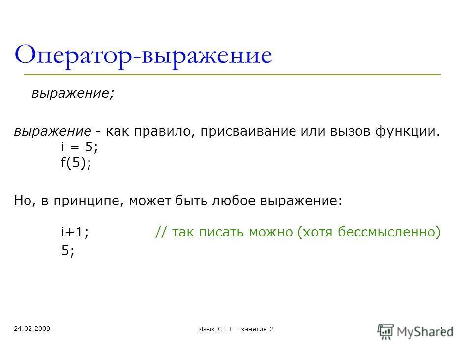 Оператор-выражение выражение; выражение - как правило, присваивание или вызов функции. i = 5; f(5); Но, в принципе, может быть любое выражение: i+1; // так писать можно (хотя бессмысленно) 5; 24.02.2009 Язык С++ - занятие 25