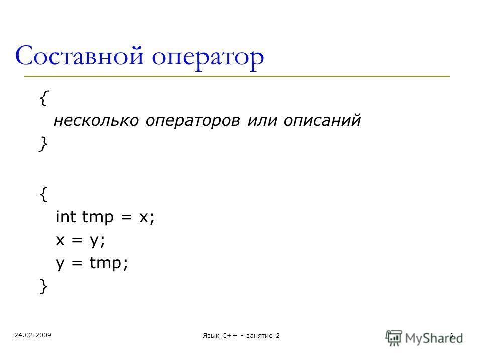 Составной оператор { несколько операторов или описаний } { int tmp = x; x = y; y = tmp; } 24.02.2009 Язык С++ - занятие 26