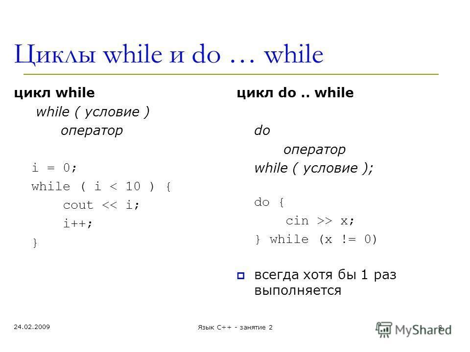 Циклы while и do … while цикл while while ( условие ) оператор i = 0; while ( i < 10 ) { cout > x; } while (x != 0) всегда хотя бы 1 раз выполняется 24.02.2009 Язык С++ - занятие 28