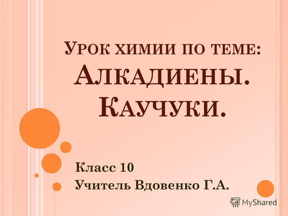 У РОК ХИМИИ ПО ТЕМЕ : А ЛКАДИЕНЫ. К АУЧУКИ. Класс 10 Учитель Вдовенко Г.А.
