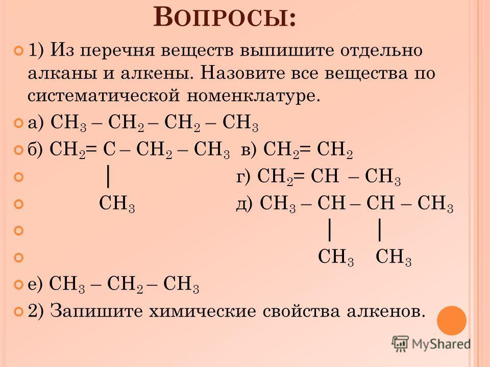 В ОПРОСЫ : 1) Из перечня веществ выпишите отдельно алканы и алкены. Назовите все вещества по систематической номенклатуре. а) CH 3 – CH 2 – CH 2 – CH 3 б) CH 2 = C – CH 2 – CH 3 в) CH 2 = CH 2 г) CH 2 = CH – CH 3 CH 3 д) CH 3 – CH – CH – CH 3 CH 3 CH
