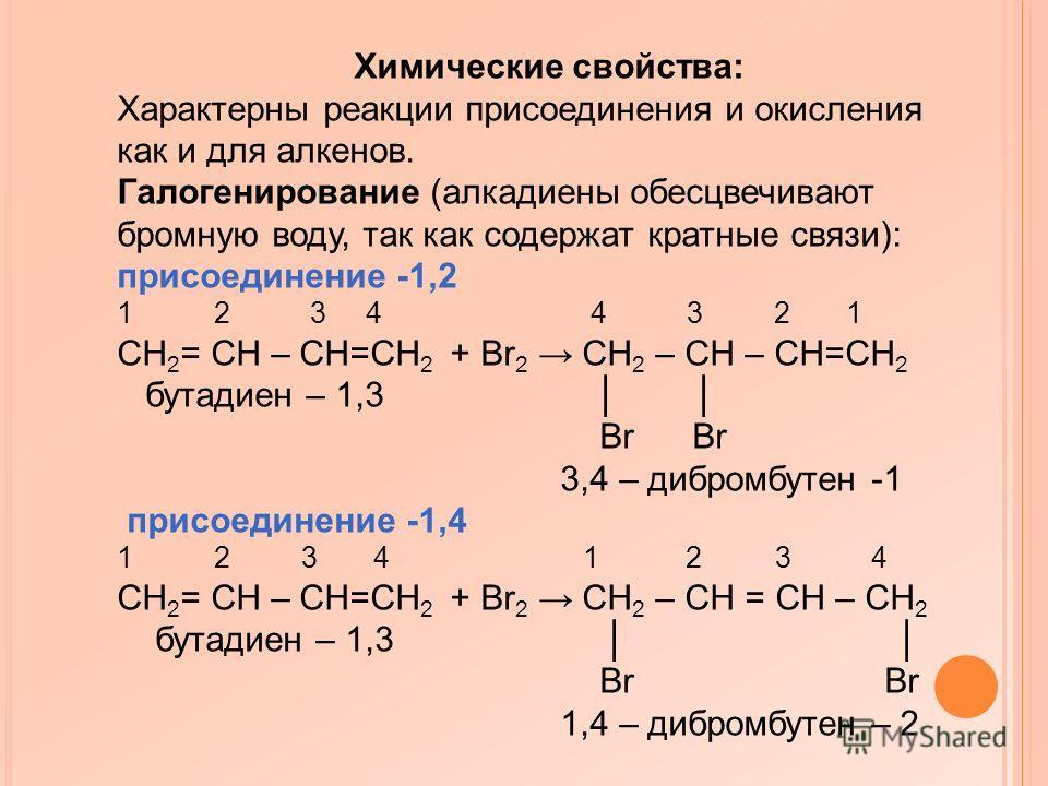 Химические свойства: Характерны реакции присоединения и окисления как и для алкенов. Галогенирование (алкадиены обесцвечивают бромную воду, так как содержат кратные связи): присоединение -1,2 1 2 3 4 4 3 2 1 CH 2 = CH – CH=CH 2 + Br 2 CH 2 – CH – CH=