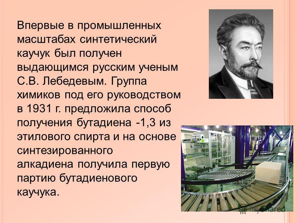 Впервые в промышленных масштабах синтетический каучук был получен выдающимся русским ученым С.В. Лебедевым. Группа химиков под его руководством в 1931 г. предложила способ получения бутадиена -1,3 из этилового спирта и на основе синтезированного алка