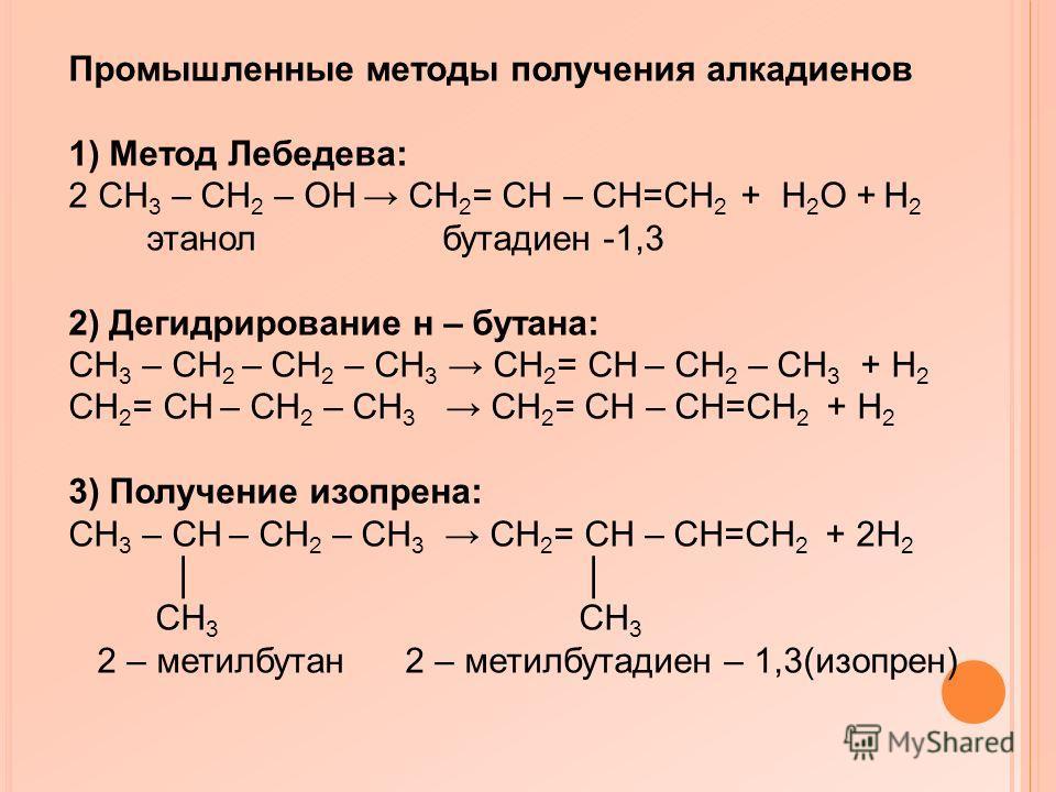 Промышленные методы получения алкадиенов 1) Метод Лебедева: 2 CH 3 – CH 2 – ОH CH 2 = CH – CH=CH 2 + H 2 О + H 2 этанол бутадиен -1,3 2) Дегидрирование н – бутана: CH 3 – CH 2 – CH 2 – CH 3 CH 2 = CH – CH 2 – CH 3 + H 2 CH 2 = CH – CH 2 – CH 3 CH 2 =