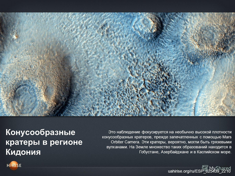 Конусообразные кратеры в регионе Кидония uahirise.org/ru/ESP_025439_2210 Это наблюдение фокусируется на необычно высокой плотности конусообразных кратеров, прежде запечатленных с помощью Mars Orbiter Camera. Эти кратеры, вероятно, могли быть грязевым