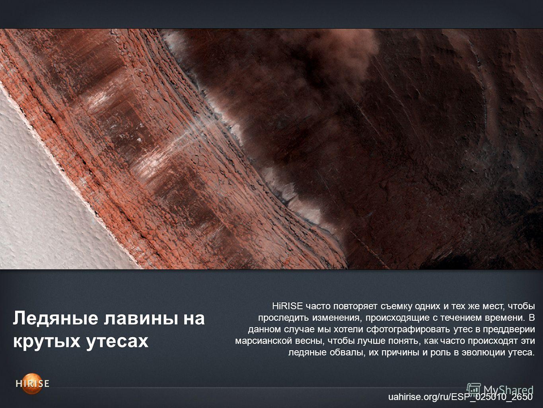 Ледяные лавины на крутых утесах uahirise.org/ru/ESP_025010_2650 HiRISE часто повторяет съемку одних и тех же мест, чтобы проследить изменения, происходящие с течением времени. В данном случае мы хотели сфотографировать утес в преддверии марсианской в
