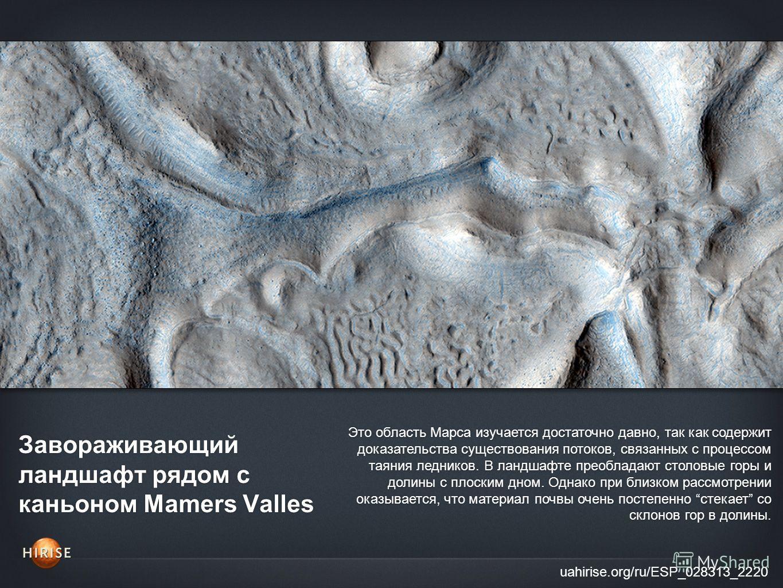 Завораживающий ландшафт рядом с каньоном Mamers Valles uahirise.org/ru/ESP_028313_2220 Это область Марса изучается достаточно давно, так как содержит доказательства существования потоков, связанных с процессом таяния ледников. В ландшафте преобладают
